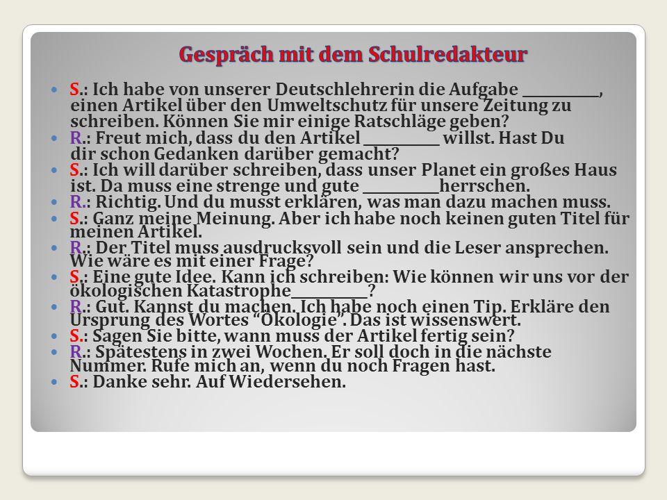 S.: Ich habe von unserer Deutschlehrerin die Aufgabe ___________, einen Artikel über den Umweltschutz für unsere Zeitung zu schreiben. Können Sie mir