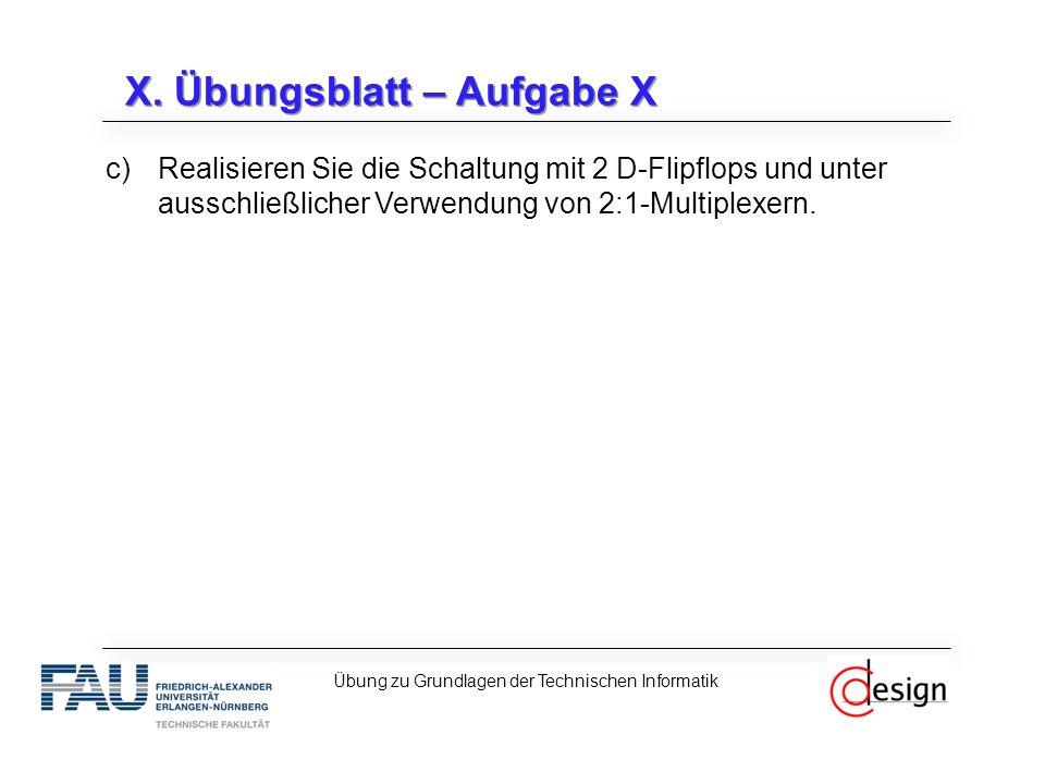 X. Übungsblatt – Aufgabe X c)Realisieren Sie die Schaltung mit 2 D-Flipflops und unter ausschließlicher Verwendung von 2:1-Multiplexern. Übung zu Grun