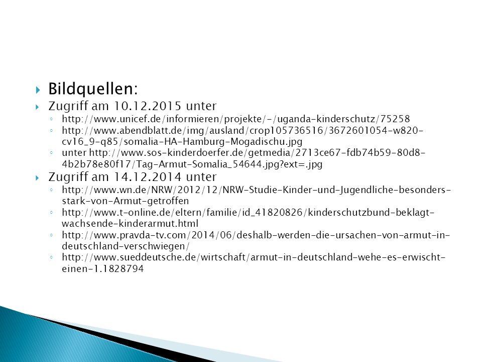  Bildquellen:  Zugriff am 10.12.2015 unter ◦ http://www.unicef.de/informieren/projekte/-/uganda-kinderschutz/75258 ◦ http://www.abendblatt.de/img/ausland/crop105736516/3672601054-w820- cv16_9-q85/somalia-HA-Hamburg-Mogadischu.jpg ◦ unter http://www.sos-kinderdoerfer.de/getmedia/2713ce67-fdb74b59-80d8- 4b2b78e80f17/Tag-Armut-Somalia_54644.jpg ext=.jpg  Zugriff am 14.12.2014 unter ◦ http://www.wn.de/NRW/2012/12/NRW-Studie-Kinder-und-Jugendliche-besonders- stark-von-Armut-getroffen ◦ http://www.t-online.de/eltern/familie/id_41820826/kinderschutzbund-beklagt- wachsende-kinderarmut.html ◦ http://www.pravda-tv.com/2014/06/deshalb-werden-die-ursachen-von-armut-in- deutschland-verschwiegen/ ◦ http://www.sueddeutsche.de/wirtschaft/armut-in-deutschland-wehe-es-erwischt- einen-1.1828794