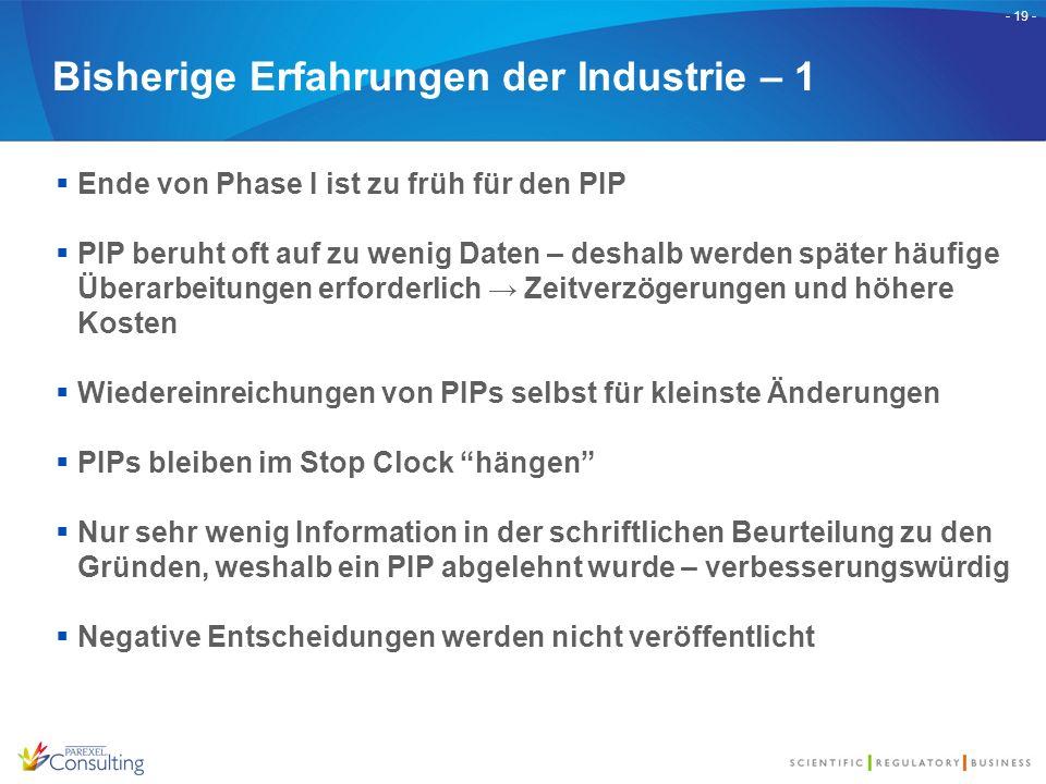- 19 - Bisherige Erfahrungen der Industrie – 1  Ende von Phase I ist zu früh für den PIP  PIP beruht oft auf zu wenig Daten – deshalb werden später