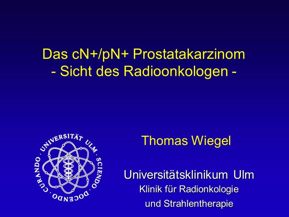 Universitätsklinikum Ulm Klinik für Radionkologie und Strahlentherapie Das cN+/pN+ Prostatakarzinom - Sicht des Radioonkologen - Thomas Wiegel