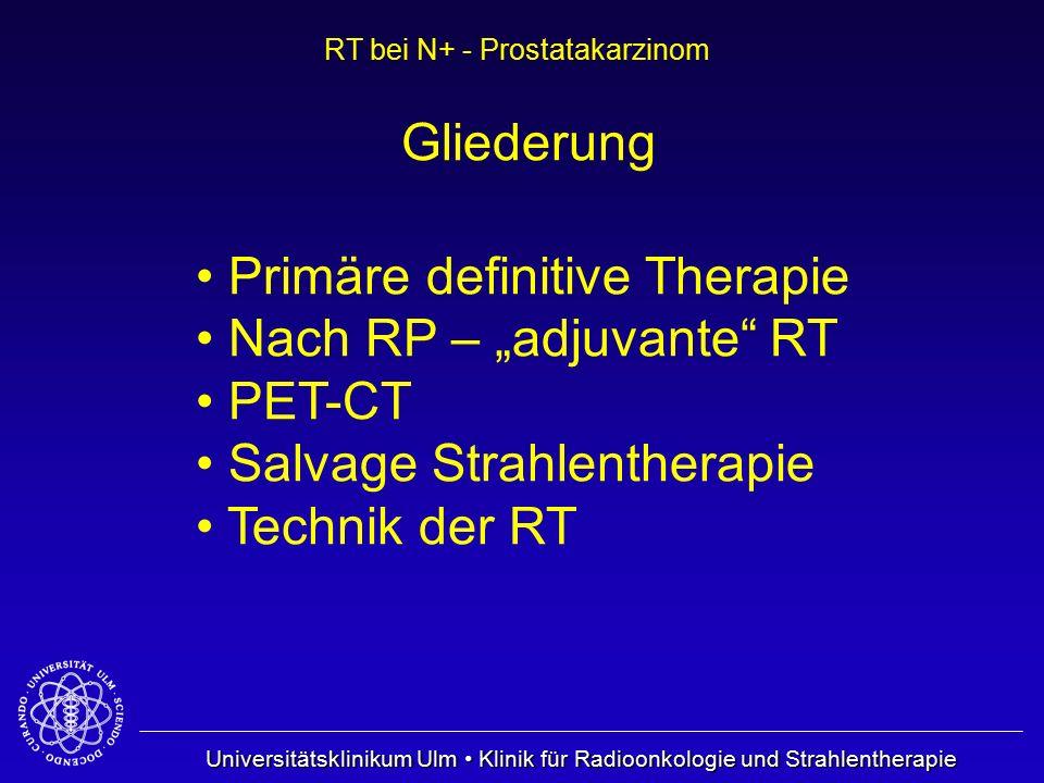 Universitätsklinikum Ulm Klinik für Radioonkologie und Strahlentherapie RT bei N+ - Prostatakarzinom Gliederung Primäre definitive Therapie Nach RP –