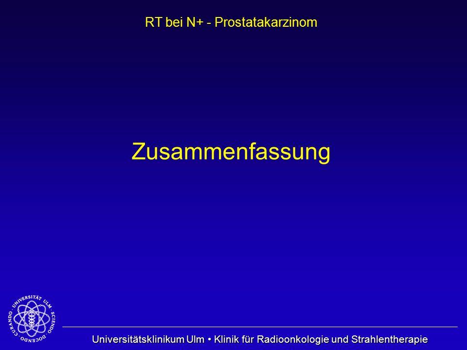 Universitätsklinikum Ulm Klinik für Radioonkologie und Strahlentherapie RT bei N+ - Prostatakarzinom Zusammenfassung
