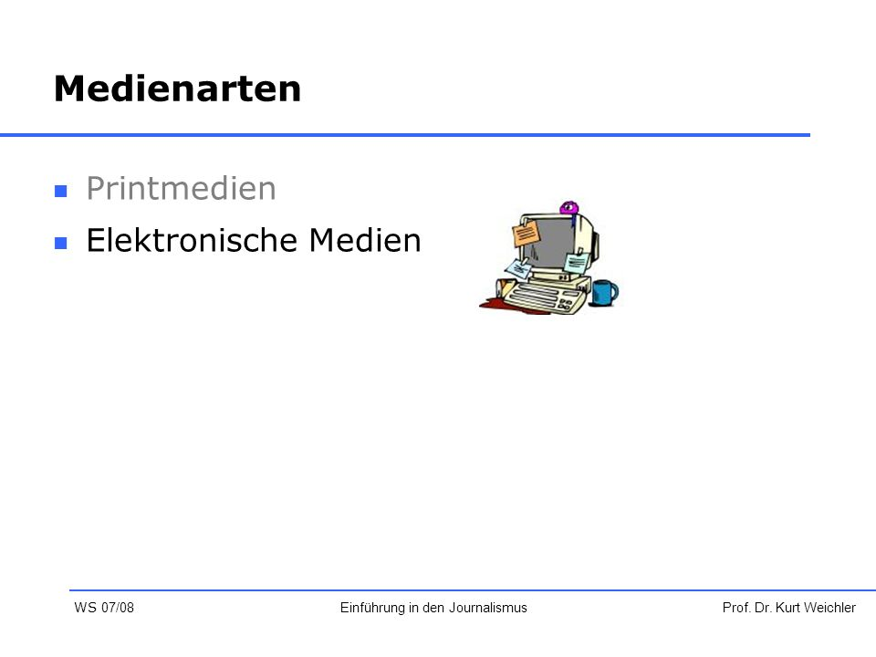Medienarten Printmedien Elektronische Medien Prof. Dr. Kurt WeichlerEinführung in den Journalismus WS 07/08