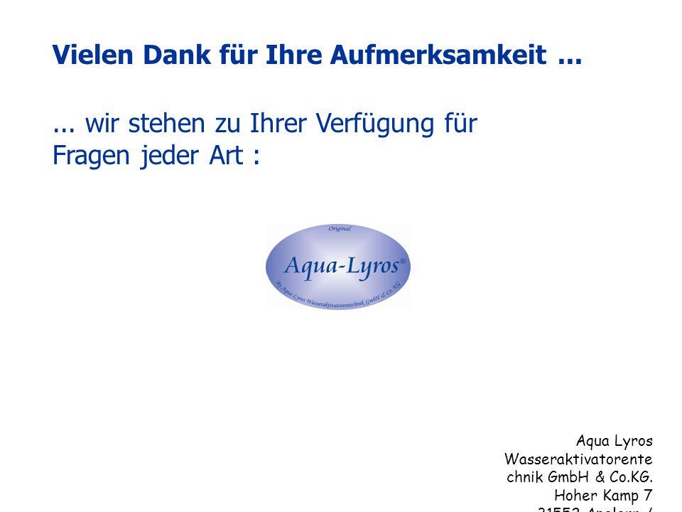 ... wir stehen zu Ihrer Verfügung für Fragen jeder Art : Vielen Dank für Ihre Aufmerksamkeit... Aqua Lyros Wasseraktivatorente chnik GmbH & Co.KG. Hoh