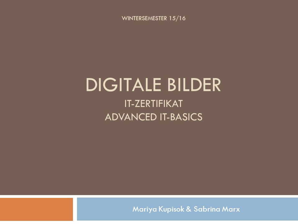WINTERSEMESTER 15/16 DIGITALE BILDER IT-ZERTIFIKAT ADVANCED IT-BASICS Mariya Kupisok & Sabrina Marx