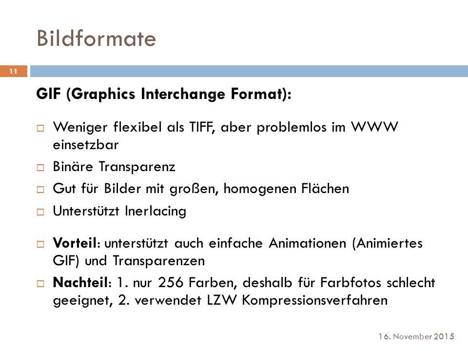 Bildformate 16. November 2015 GIF (Graphics Interchange Format):  Weniger flexibel als TIFF, aber problemlos im WWW einsetzbar  Binäre Transparenz 