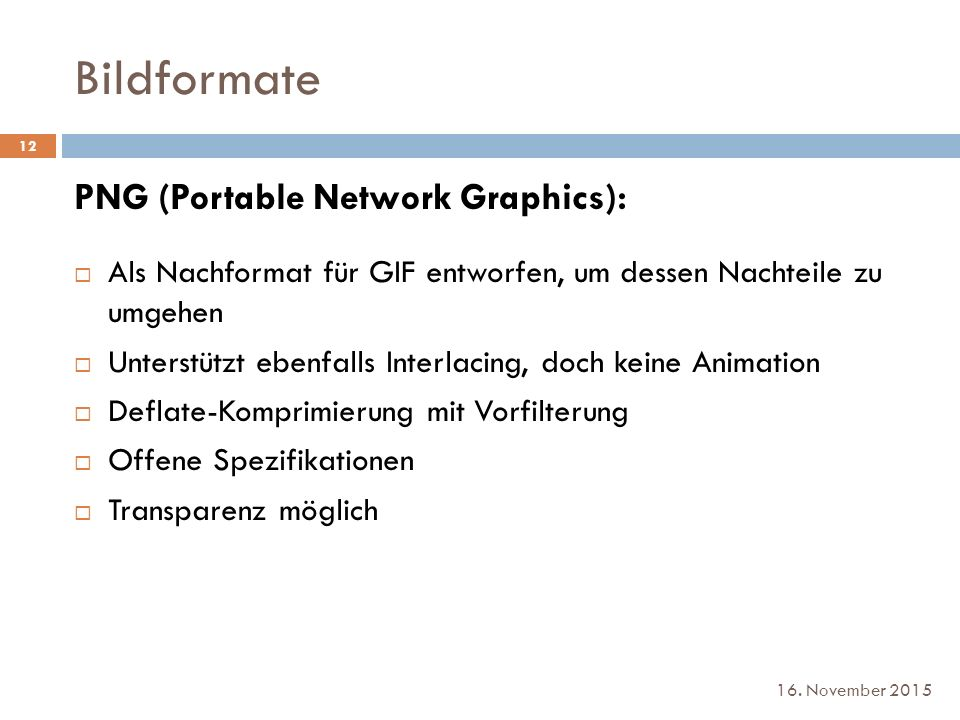 Bildformate 16. November 2015 PNG (Portable Network Graphics):  Als Nachformat für GIF entworfen, um dessen Nachteile zu umgehen  Unterstützt ebenfa