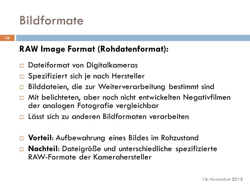 Bildformate 16. November 2015 RAW Image Format (Rohdatenformat):  Dateiformat von Digitalkameras  Spezifiziert sich je nach Hersteller  Bilddateien