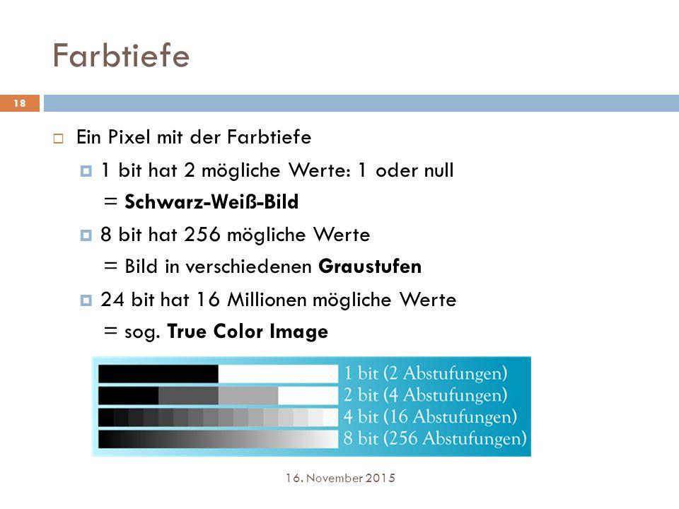 Farbtiefe 18  Ein Pixel mit der Farbtiefe  1 bit hat 2 mögliche Werte: 1 oder null = Schwarz-Weiß-Bild  8 bit hat 256 mögliche Werte = Bild in vers