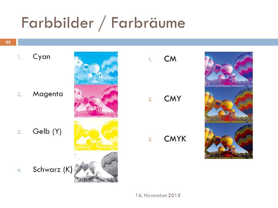 Farbbilder / Farbräume 1. Cyan 2. Magenta 3. Gelb (Y) 4. Schwarz (K ) 1. CM 2. CMY 3. CMYK 22 16. November 2015