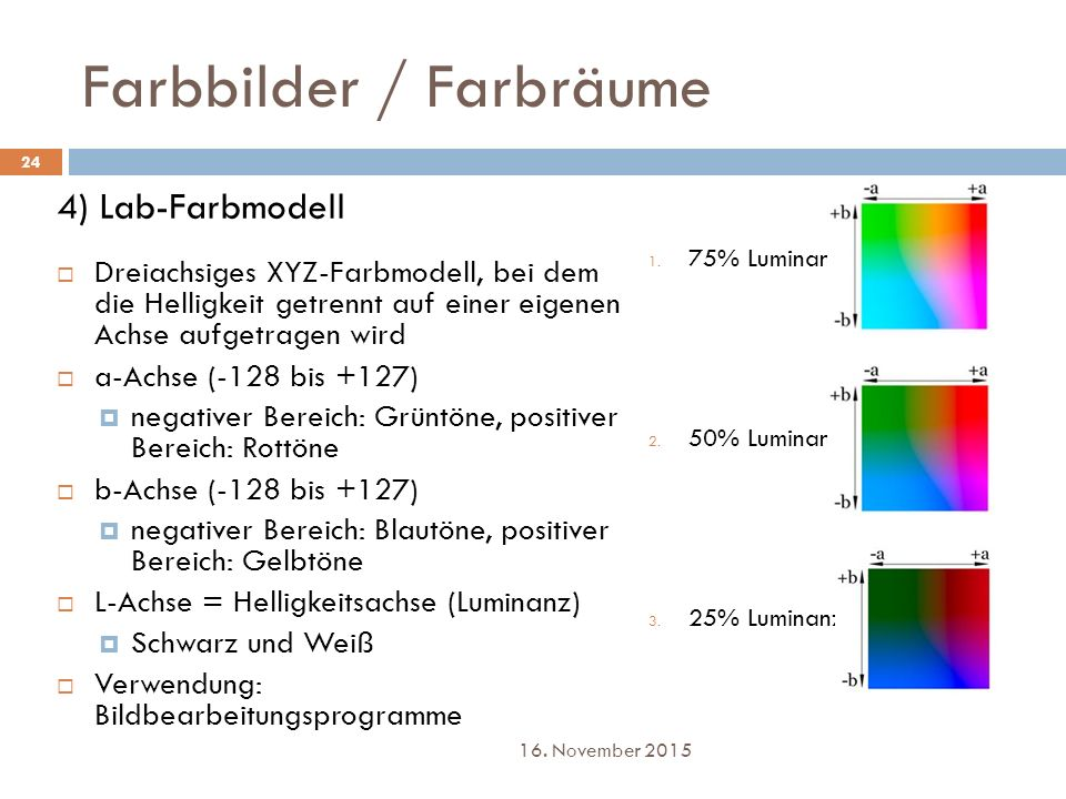 Farbbilder / Farbräume 4) Lab-Farbmodell  Dreiachsiges XYZ-Farbmodell, bei dem die Helligkeit getrennt auf einer eigenen Achse aufgetragen wird  a-A