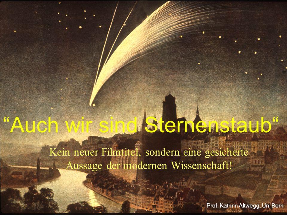 """""""Auch wir sind Sternenstaub"""" Kein neuer Filmtitel, sondern eine gesicherte Aussage der modernen Wissenschaft! Prof. Kathrin Altwegg, Uni Bern"""