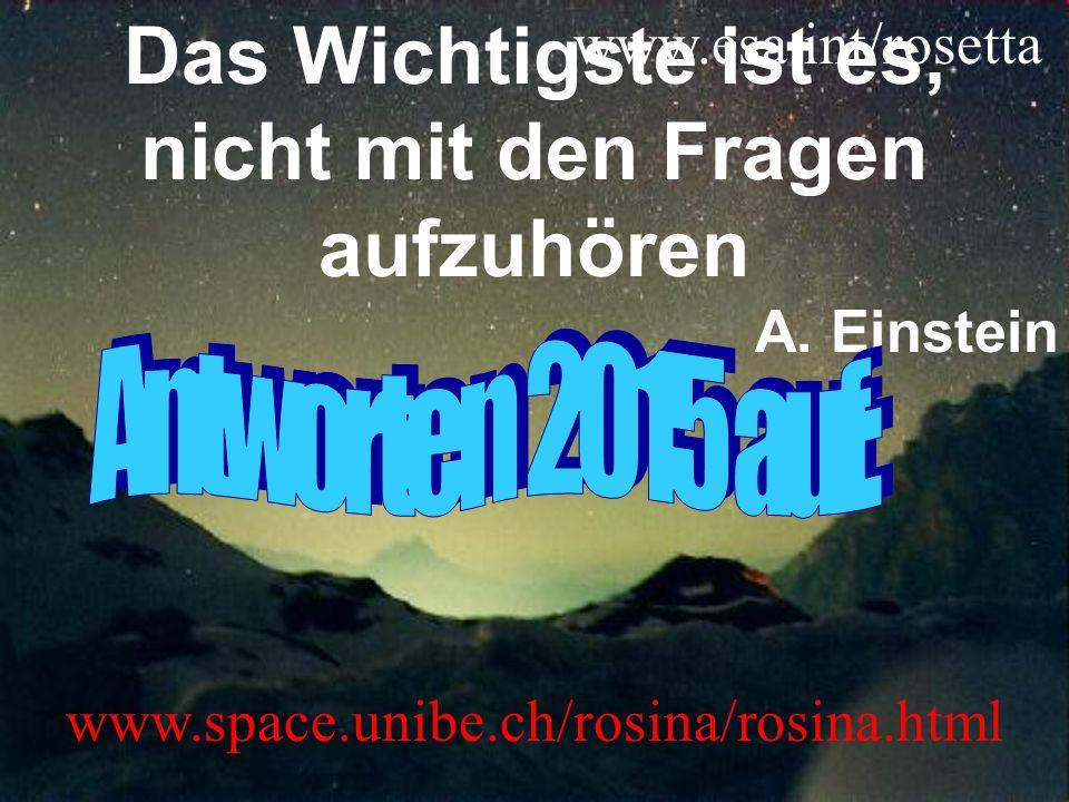 Das Wichtigste ist es, nicht mit den Fragen aufzuhören A. Einstein www.space.unibe.ch/rosina/rosina.html www.esa.int/rosetta