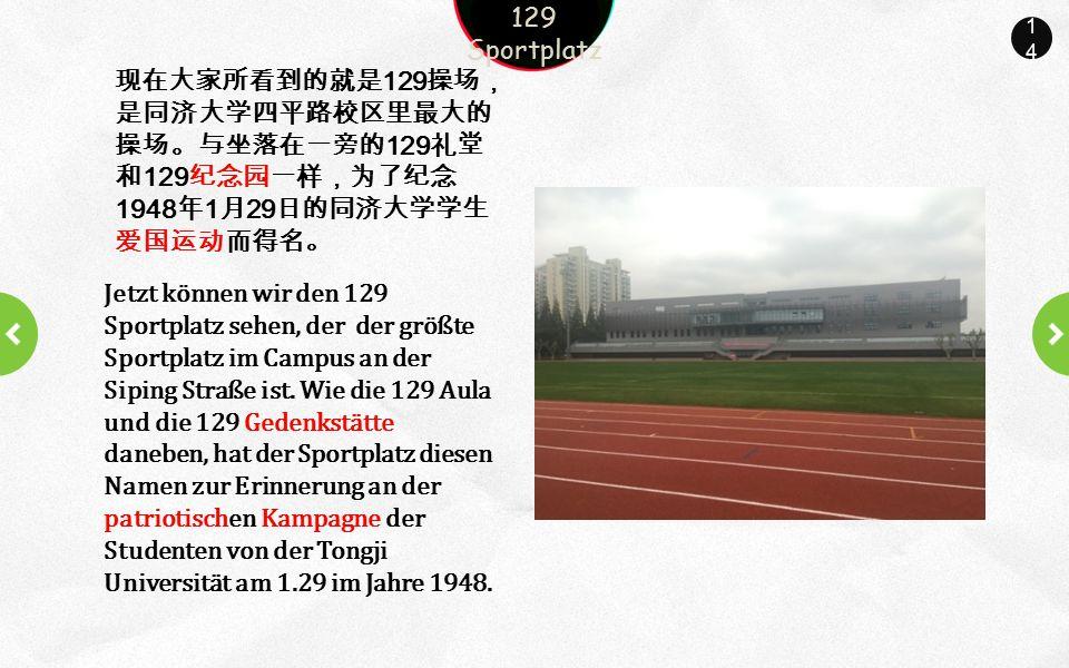 14 现在大家所看到的就是 129 操场, 是同济大学四平路校区里最大的 操场。与坐落在一旁的 129 礼堂 和 129 纪念园一样,为了纪念 1948 年 1 月 29 日的同济大学学生 爱国运动而得名。 129 Sportplatz Jetzt können wir den 129 Sportplatz sehen, der der größte Sportplatz im Campus an der Siping Straße ist.