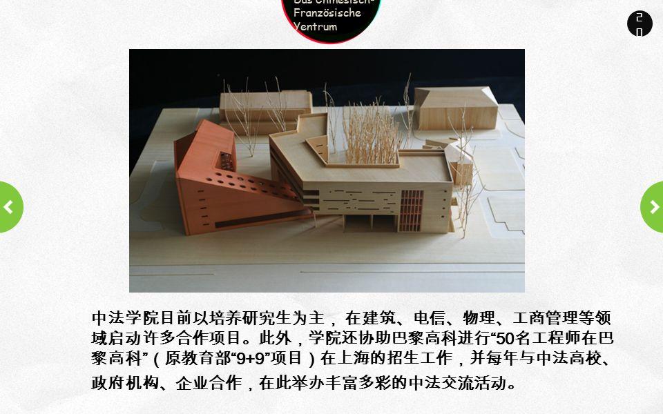 Company name Company slogan here 20 中法学院目前以培养研究生为主, 在建筑、电信、物理、工商管理等领 域启动许多合作项目。此外,学院还协助巴黎高科进行 50 名工程师在巴 黎高科 (原教育部 9+9 项目)在上海的招生工作,并每年与中法高校、 政府机构、企业合作,在此举办丰富多彩的中法交流活动。 Das Chinesisch- Französische Yentrum