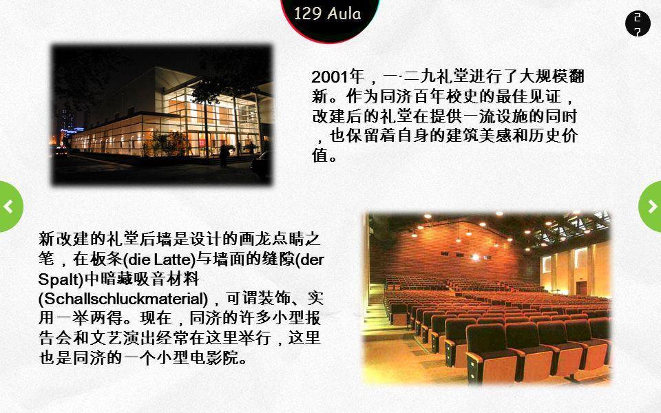 Company name Company slogan here 27 2001 年,一 · 二九礼堂进行了大规模翻 新。作为同济百年校史的最佳见证, 改建后的礼堂在提供一流设施的同时 ,也保留着自身的建筑美感和历史价 值。 129 Aula 新改建的礼堂后墙是设计的画龙点睛之 笔,在板条 (die Latte) 与墙面的缝隙 (der Spalt) 中暗藏吸音材料 (Schallschluckmaterial) ,可谓装饰、实 用一举两得。现在,同济的许多小型报 告会和文艺演出经常在这里举行,这里 也是同济的一个小型电影院。