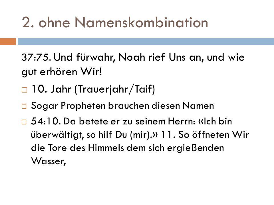 2. ohne Namenskombination 37:75. Und fürwahr, Noah rief Uns an, und wie gut erhören Wir!  10. Jahr (Trauerjahr/Taif)  Sogar Propheten brauchen diese