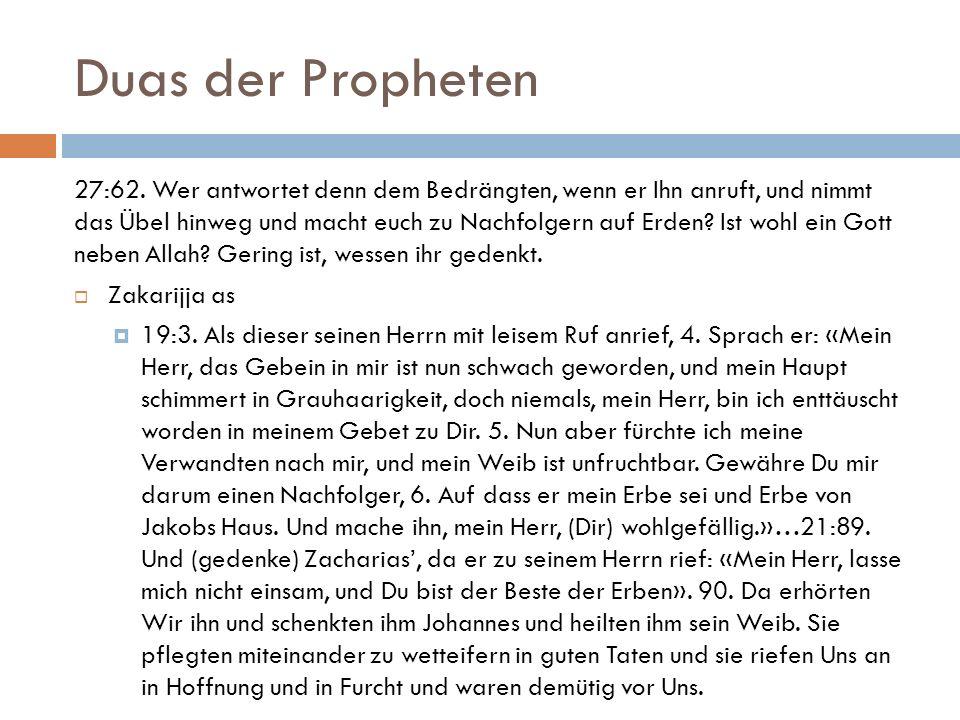 Duas der Propheten 27:62. Wer antwortet denn dem Bedrängten, wenn er Ihn anruft, und nimmt das Übel hinweg und macht euch zu Nachfolgern auf Erden? Is