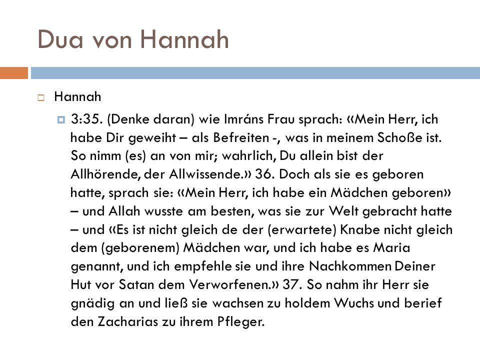 Dua von Hannah  Hannah  3:35. (Denke daran) wie Imráns Frau sprach: «Mein Herr, ich habe Dir geweiht – als Befreiten -, was in meinem Schoße ist. So