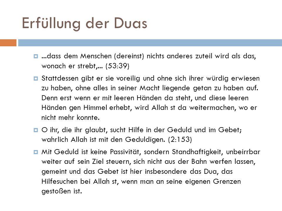 Erfüllung der Duas ...dass dem Menschen (dereinst) nichts anderes zuteil wird als das, wonach er strebt,... (53:39)  Stattdessen gibt er sie voreili