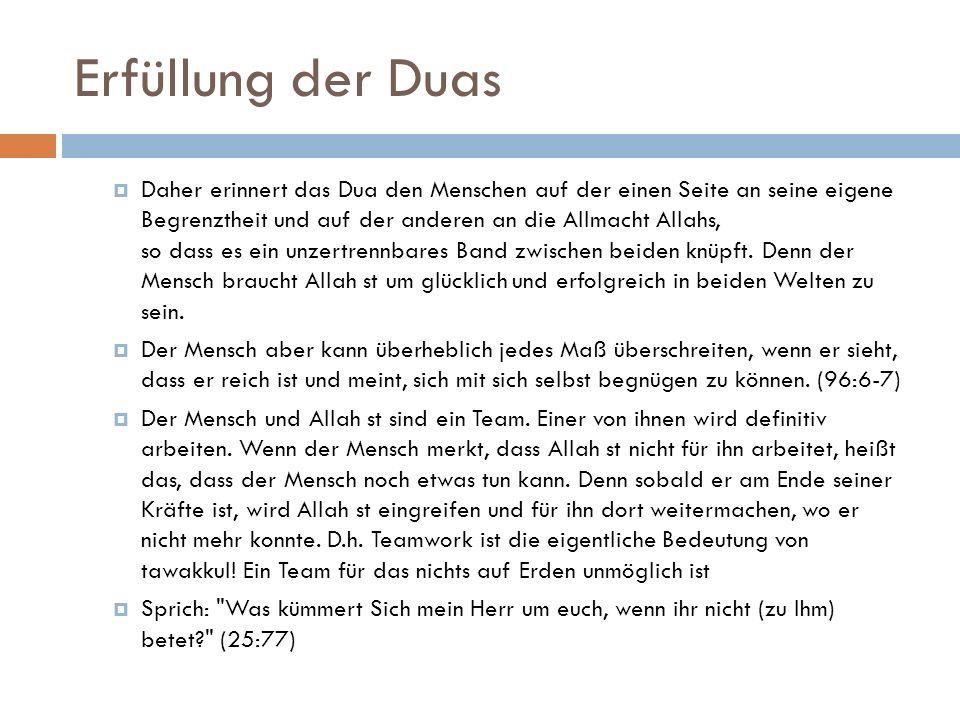 Erfüllung der Duas  Daher erinnert das Dua den Menschen auf der einen Seite an seine eigene Begrenztheit und auf der anderen an die Allmacht Allahs,