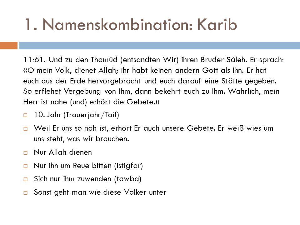 1. Namenskombination: Karib 11:61. Und zu den Thamüd (entsandten Wir) ihren Bruder Sáleh. Er sprach: «O mein Volk, dienet Allah; ihr habt keinen ander
