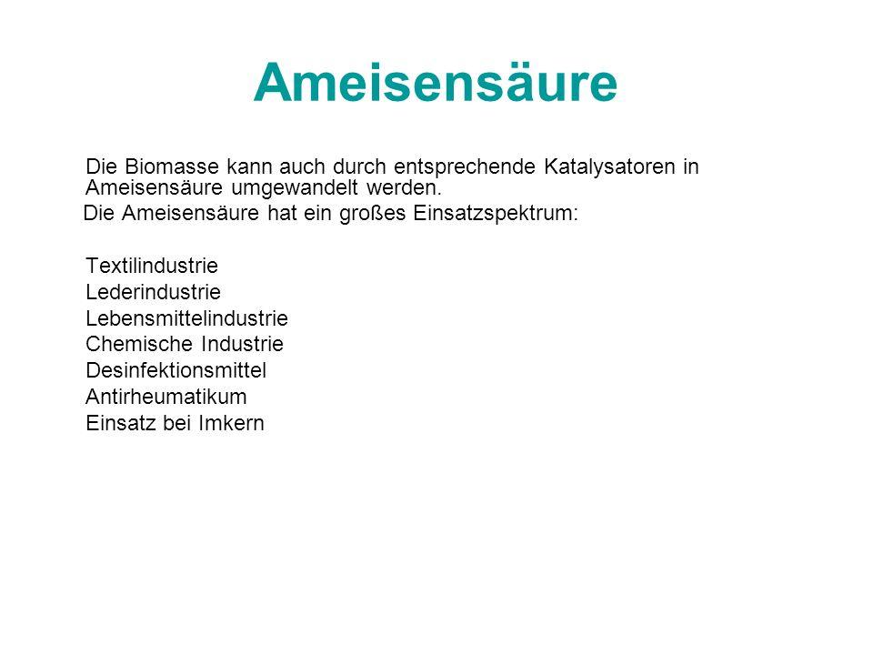 Ameisensäure Die Biomasse kann auch durch entsprechende Katalysatoren in Ameisensäure umgewandelt werden. Die Ameisensäure hat ein großes Einsatzspekt