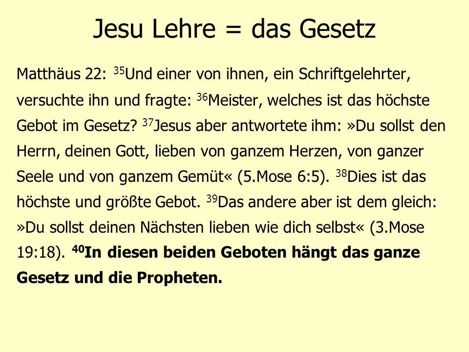 Jesu Lehre = das Gesetz Matthäus 22: 35 Und einer von ihnen, ein Schriftgelehrter, versuchte ihn und fragte: 36 Meister, welches ist das höchste Gebot