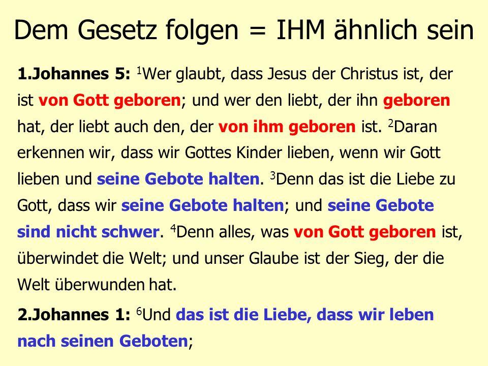 Dem Gesetz folgen = IHM ähnlich sein 1.Johannes 5: 1 Wer glaubt, dass Jesus der Christus ist, der ist von Gott geboren; und wer den liebt, der ihn geb