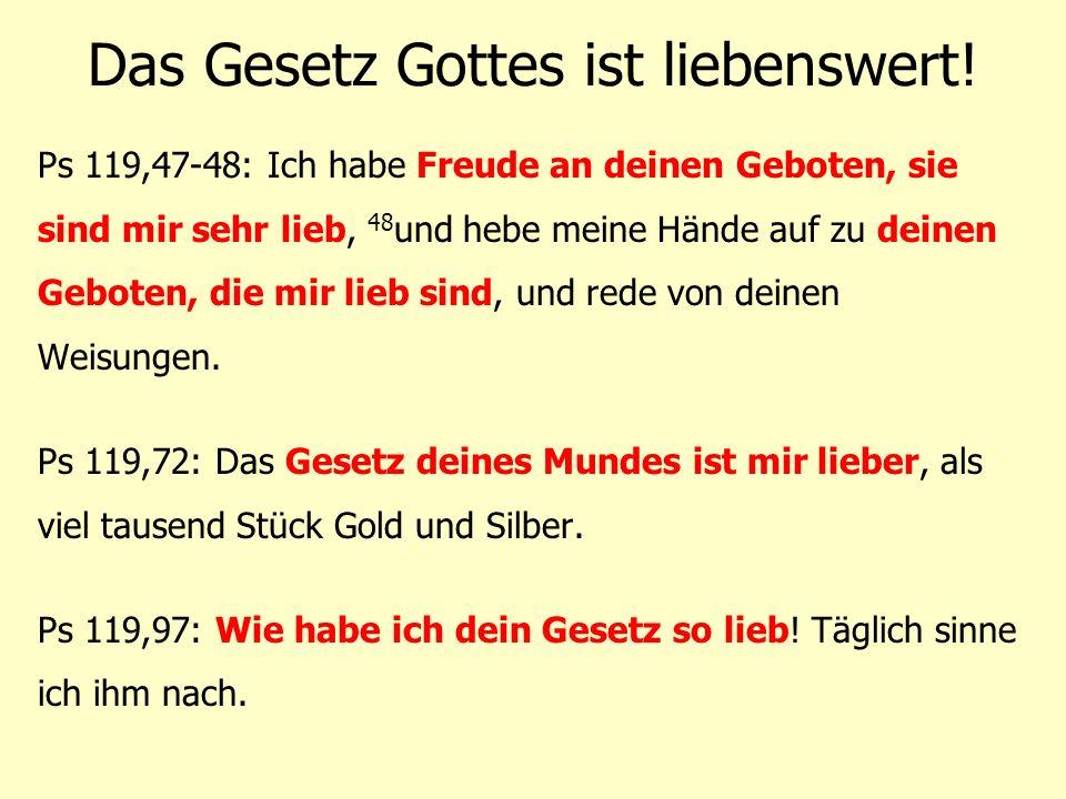 Das Gesetz Gottes ist liebenswert! Ps 119,47-48: Ich habe Freude an deinen Geboten, sie sind mir sehr lieb, 48 und hebe meine Hände auf zu deinen Gebo