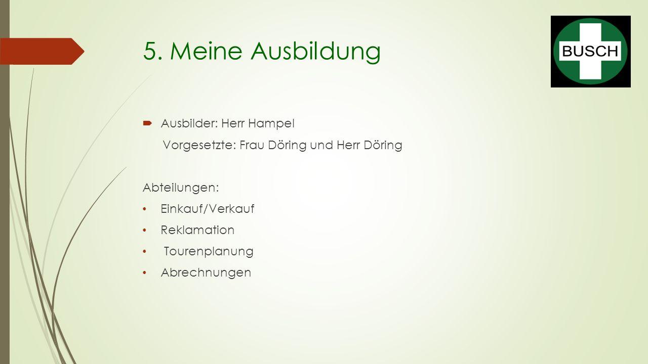 5. Meine Ausbildung  Ausbilder: Herr Hampel Vorgesetzte: Frau Döring und Herr Döring Abteilungen: Einkauf/Verkauf Reklamation Tourenplanung Abrechnun