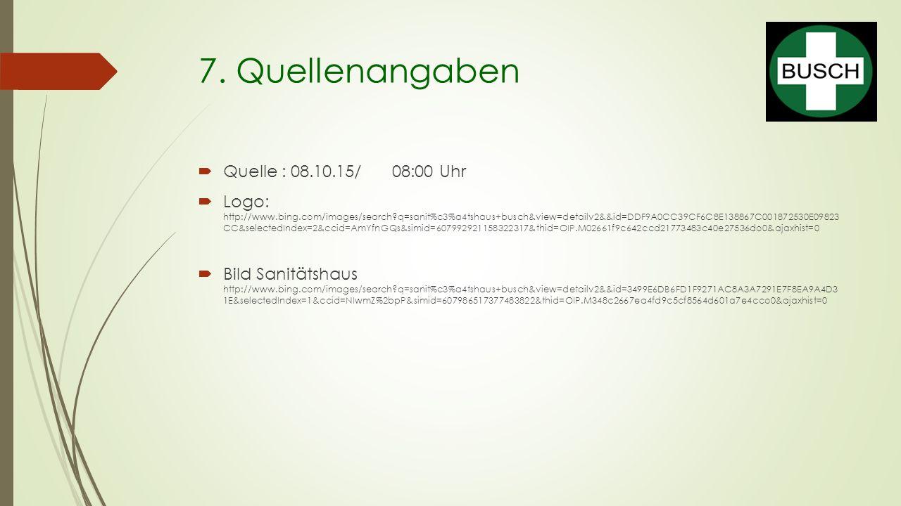 7. Quellenangaben  Quelle : 08.10.15/ 08:00 Uhr  Logo: http://www.bing.com/images/search?q=sanit%c3%a4tshaus+busch&view=detailv2&&id=DDF9A0CC39CF6C8