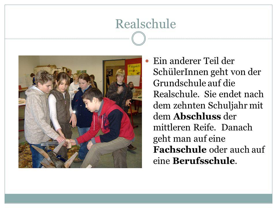 Realschule Ein anderer Teil der SchülerInnen geht von der Grundschule auf die Realschule. Sie endet nach dem zehnten Schuljahr mit dem Abschluss der m