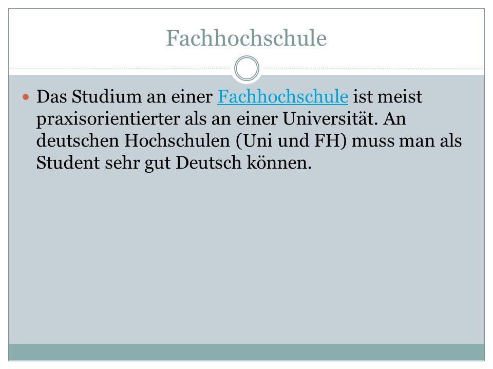 Fachhochschule Das Studium an einer Fachhochschule ist meist praxisorientierter als an einer Universität. An deutschen Hochschulen (Uni und FH) muss m