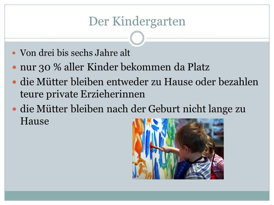 Der Kindergarten Von drei bis sechs Jahre alt nur 30 % aller Kinder bekommen da Platz die Mütter bleiben entweder zu Hause oder bezahlen teure private