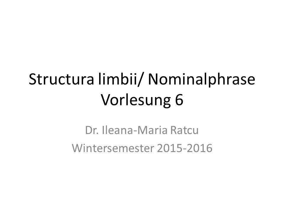 Structura limbii/ Nominalphrase Vorlesung 6 Dr. Ileana-Maria Ratcu Wintersemester 2015-2016