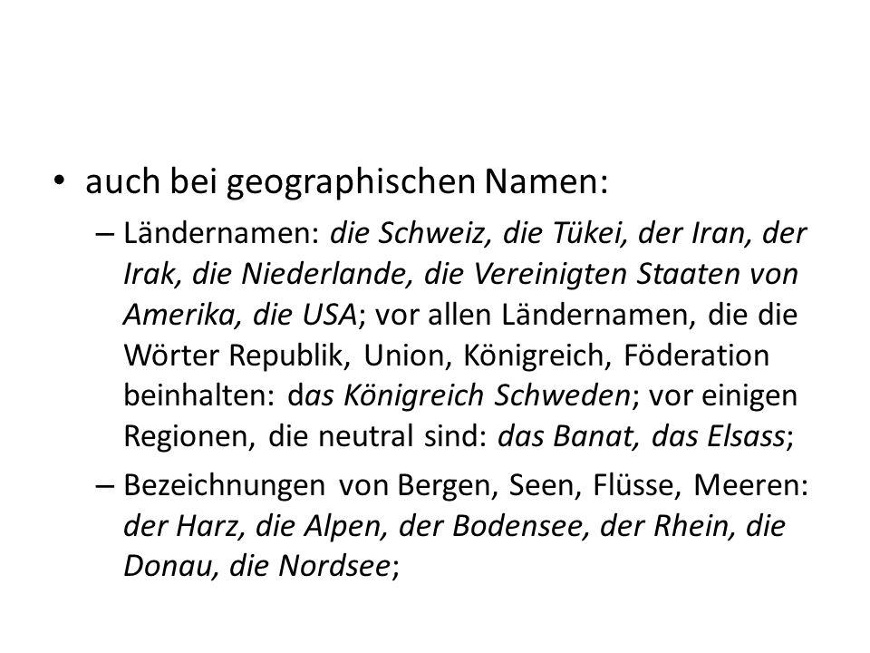 auch bei geographischen Namen: – Ländernamen: die Schweiz, die Tükei, der Iran, der Irak, die Niederlande, die Vereinigten Staaten von Amerika, die US