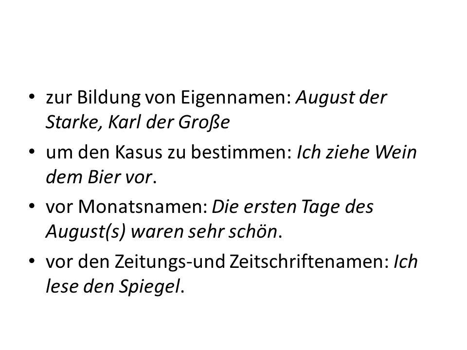 zur Bildung von Eigennamen: August der Starke, Karl der Große um den Kasus zu bestimmen: Ich ziehe Wein dem Bier vor. vor Monatsnamen: Die ersten Tage