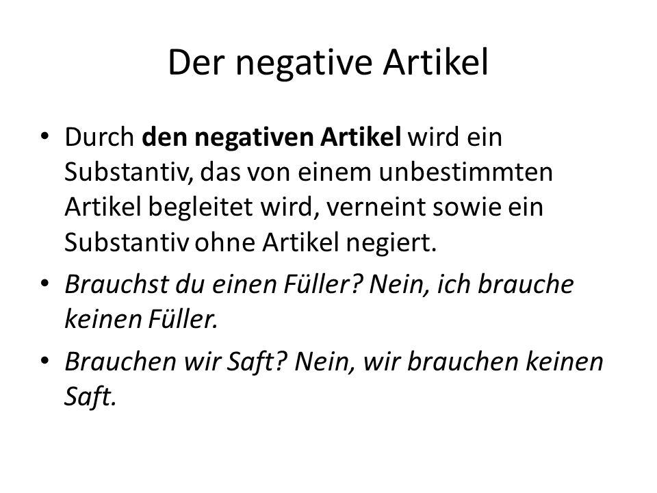 Der negative Artikel Durch den negativen Artikel wird ein Substantiv, das von einem unbestimmten Artikel begleitet wird, verneint sowie ein Substantiv