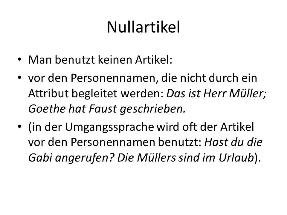 Nullartikel Man benutzt keinen Artikel: vor den Personennamen, die nicht durch ein Attribut begleitet werden: Das ist Herr Müller; Goethe hat Faust ge