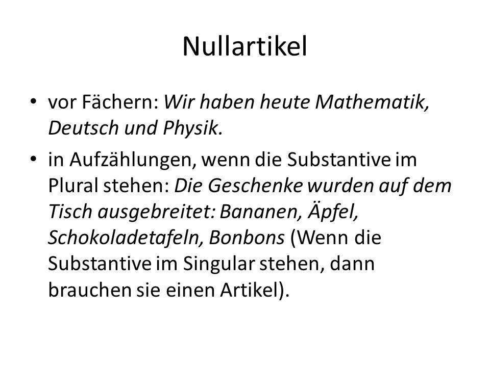 Nullartikel vor Fächern: Wir haben heute Mathematik, Deutsch und Physik. in Aufzählungen, wenn die Substantive im Plural stehen: Die Geschenke wurden