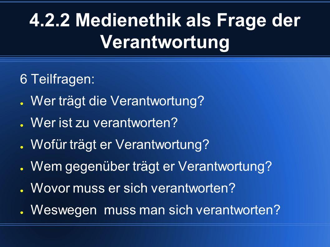 4.2.2 Medienethik als Frage der Verantwortung 6 Teilfragen: ● Wer trägt die Verantwortung.