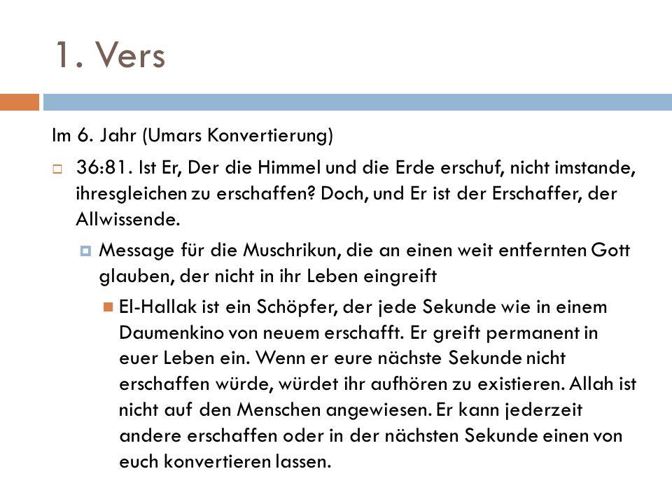 1. Vers Im 6. Jahr (Umars Konvertierung)  36:81. Ist Er, Der die Himmel und die Erde erschuf, nicht imstande, ihresgleichen zu erschaffen? Doch, und