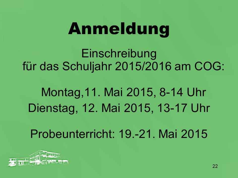 22 Anmeldung Einschreibung für das Schuljahr 2015/2016 am COG: Montag,11. Mai 2015, 8-14 Uhr Dienstag, 12. Mai 2015, 13-17 Uhr Probeunterricht: 19.-21