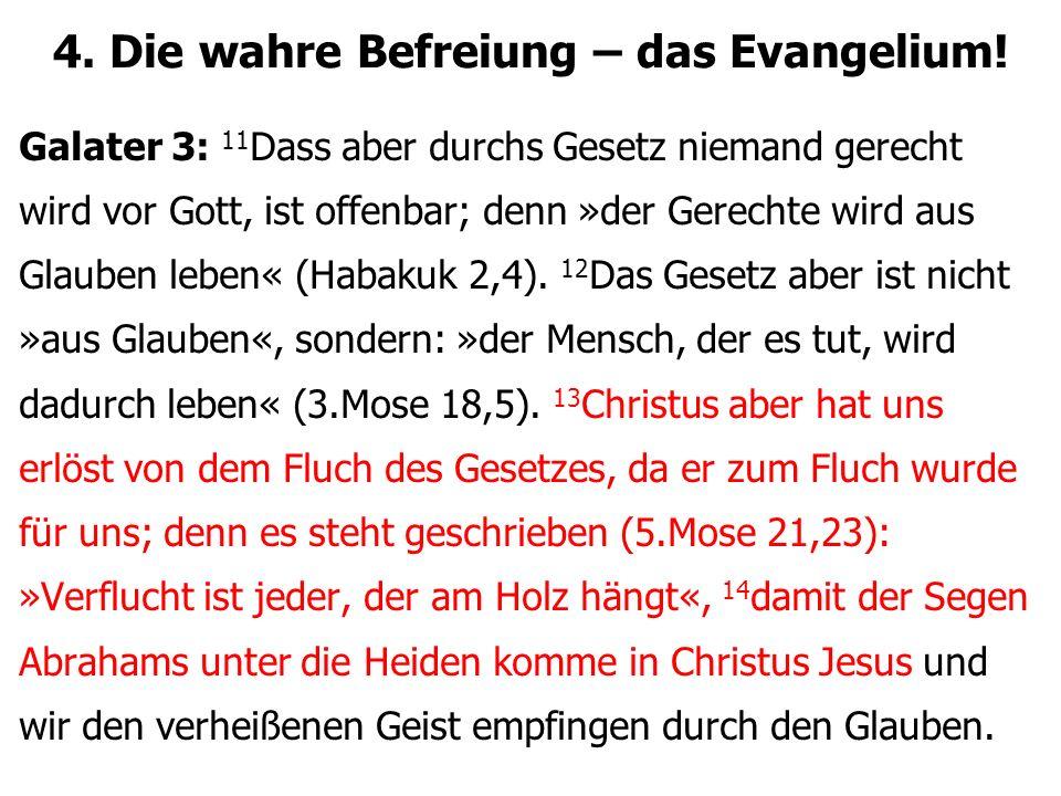 4. Die wahre Befreiung – das Evangelium! Galater 3: 11 Dass aber durchs Gesetz niemand gerecht wird vor Gott, ist offenbar; denn »der Gerechte wird au
