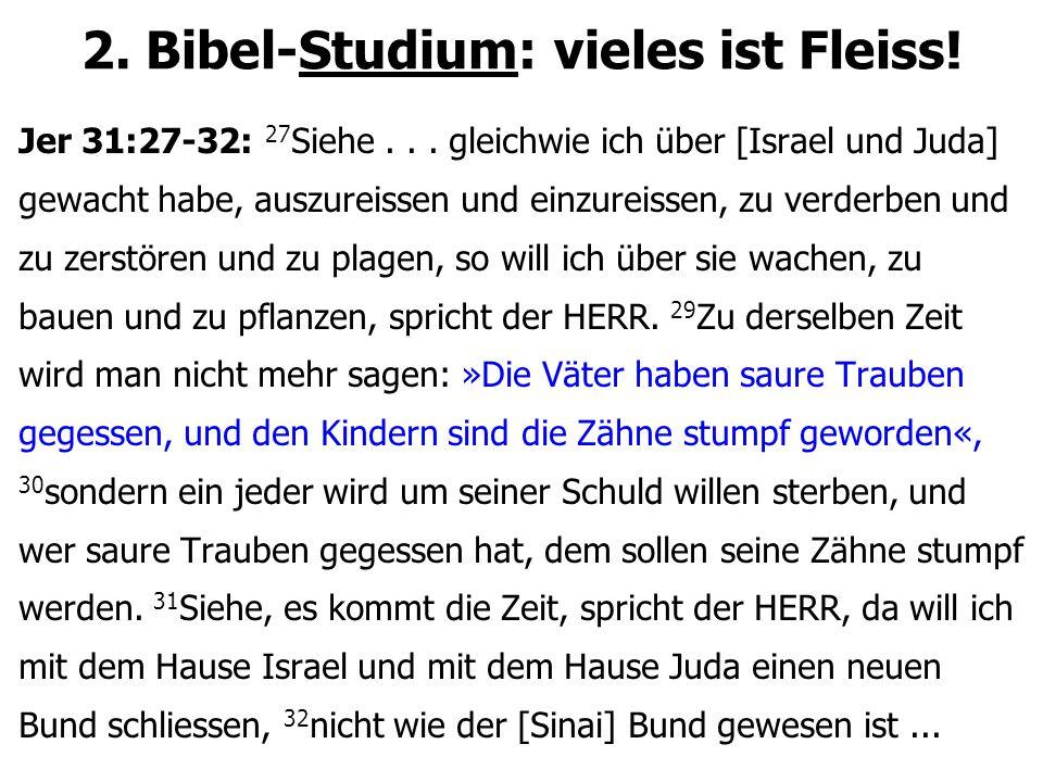 2. Bibel-Studium: vieles ist Fleiss! Jer 31:27-32: 27 Siehe... gleichwie ich über [Israel und Juda] gewacht habe, auszureissen und einzureissen, zu ve