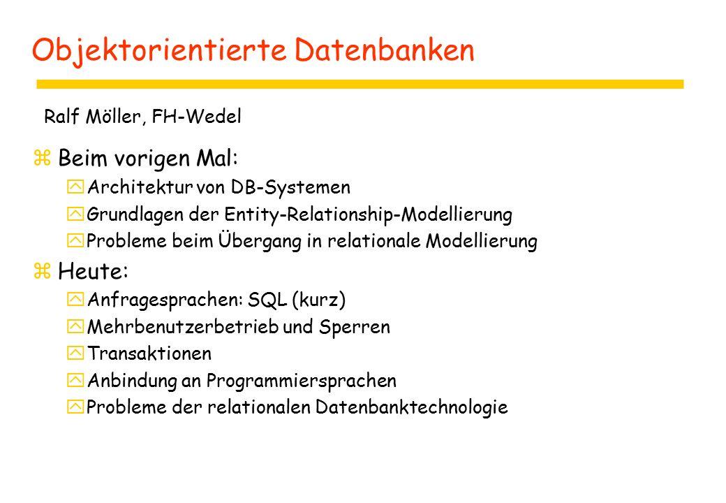 Objektorientierte Datenbanken zBeim vorigen Mal: yArchitektur von DB-Systemen yGrundlagen der Entity-Relationship-Modellierung yProbleme beim Übergang in relationale Modellierung zHeute: yAnfragesprachen: SQL (kurz) yMehrbenutzerbetrieb und Sperren yTransaktionen yAnbindung an Programmiersprachen yProbleme der relationalen Datenbanktechnologie Ralf Möller, FH-Wedel
