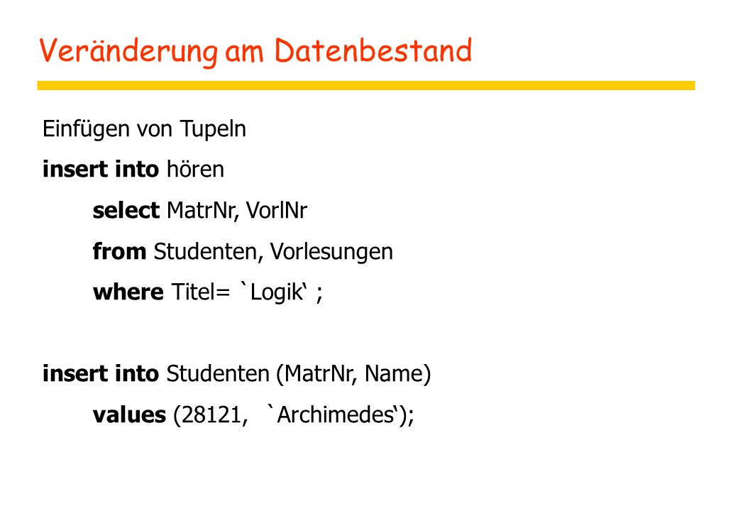 Veränderung am Datenbestand Einfügen von Tupeln insert into hören select MatrNr, VorlNr from Studenten, Vorlesungen where Titel= `Logik' ; insert into Studenten (MatrNr, Name) values (28121, `Archimedes');
