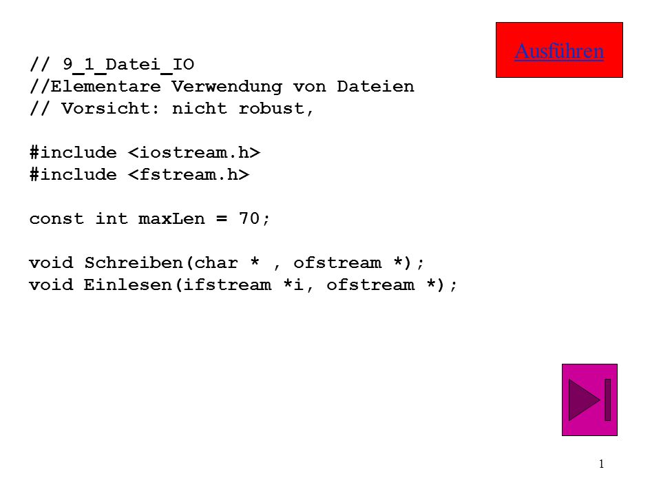 1 // 9_1_Datei_IO //Elementare Verwendung von Dateien // Vorsicht: nicht robust, #include const int maxLen = 70; void Schreiben(char *, ofstream *); void Einlesen(ifstream *i, ofstream *); Ausführen